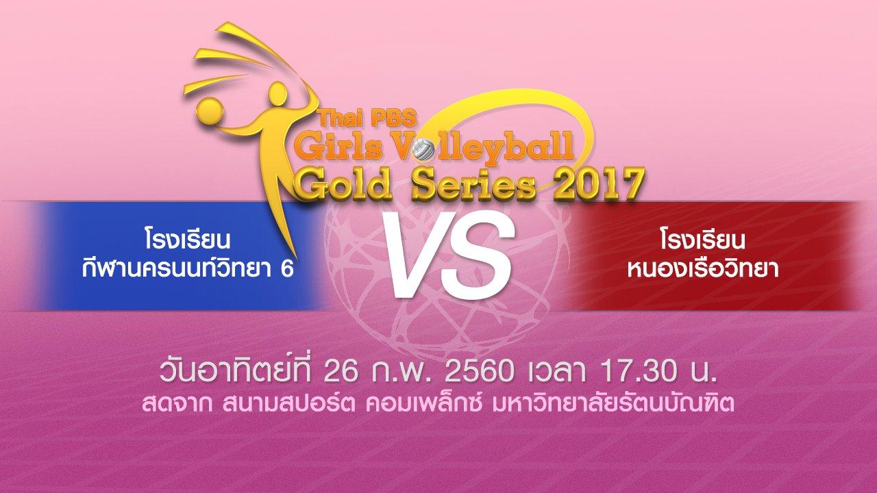 Thai PBS Girls Volleyball Gold Series 2017 - โรงเรียนกีฬานครนนท์วิทยา 6 vs โรงเรียนหนองเรือวิทยา