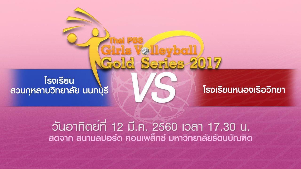 Thai PBS Girls Volleyball Gold Series 2017 - โรงเรียนสวนกุหลาบวิทยาลัย นนทบุรี VS โรงเรียนหนองเรือวิทยา
