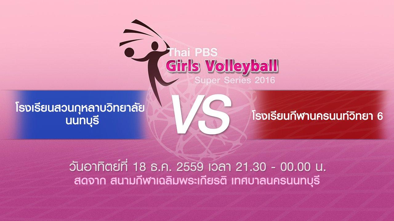 Thai PBS Girls Volleyball Super Series 2016 - โรงเรียนกีฬานครนนท์วิทยา 6 - โรงเรียนสวนกุหลาบวิทยาลัย นนทบุรี