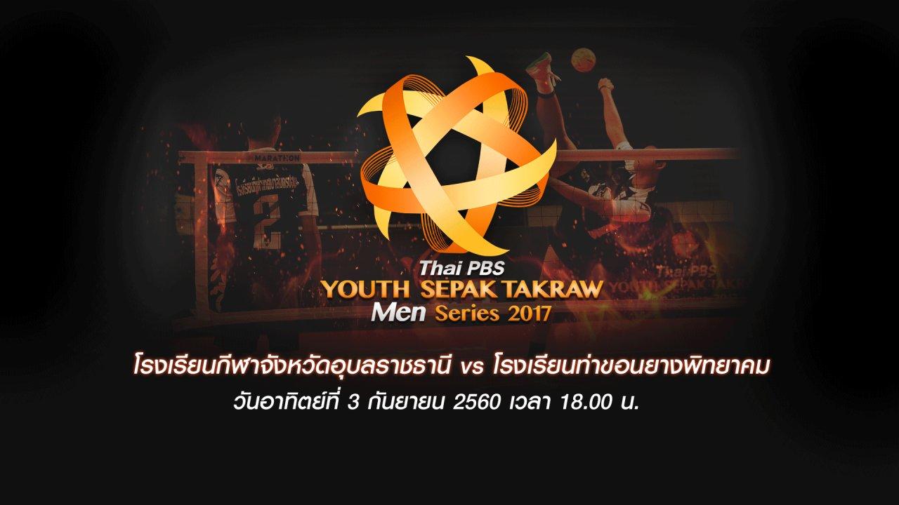 Thai PBS Youth Sepak Takraw Men Series 2017 - โรงเรียนกีฬาจังหวัดอุบลราชธานี  vs โรงเรียนท่าขอนยางพิทยาคม