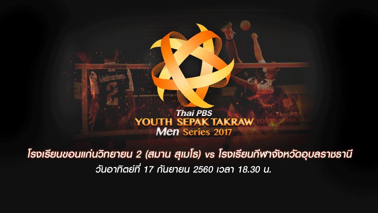 Thai PBS Youth Sepak Takraw Men Series 2017 - โรงเรียนขอนแก่นวิทยายน 2 (สมาน สุเมโธ) vs โรงเรียนกีฬาจังหวัดอุบลราชธานี