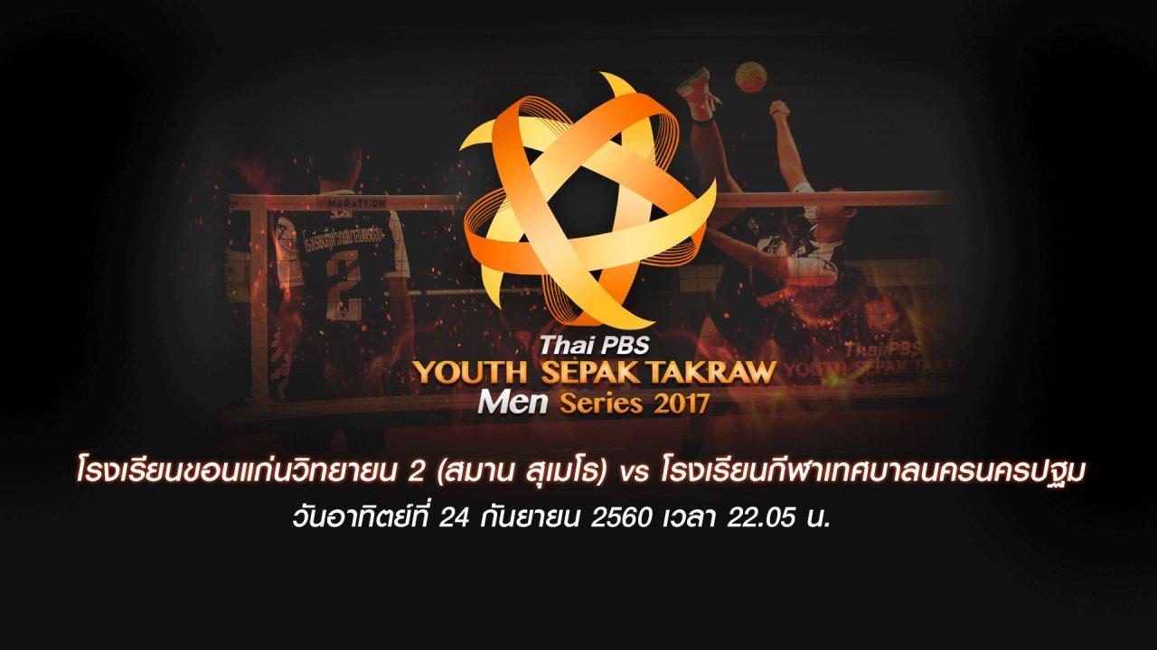 Thai PBS Youth Sepak Takraw Men Series 2017 - โรงเรียนขอนแก่นวิทยายน 2 (สมาน สุเมโธ) vs โรงเรียนกีฬาเทศบาลนครนครปฐม