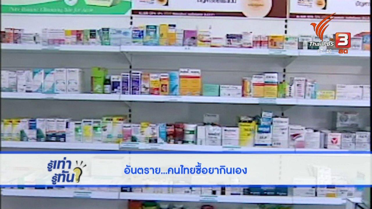 รู้เท่ารู้ทัน - อันตราย! คนไทยซื้อยากินเอง
