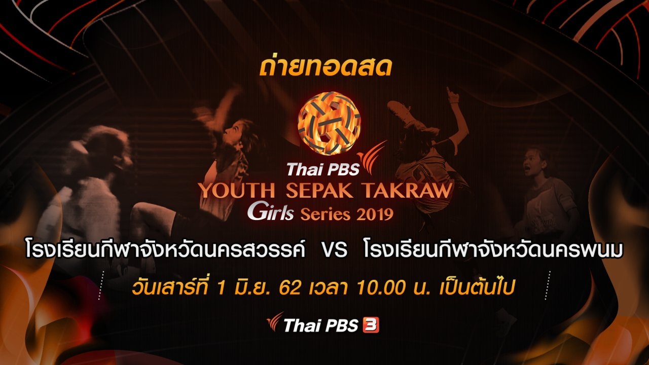 Thai PBS Youth Sepak Takraw Girl Series 2019 - โรงเรียนกีฬาจังหวัดนครสวรรค์  VS โรงเรียนกีฬาจังหวัดนครพนม