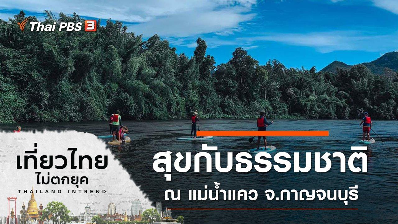 เที่ยวไทยไม่ตกยุค - สุขกับธรรมชาติ ณ แม่น้ำแคว จ.กาญจนบุรี