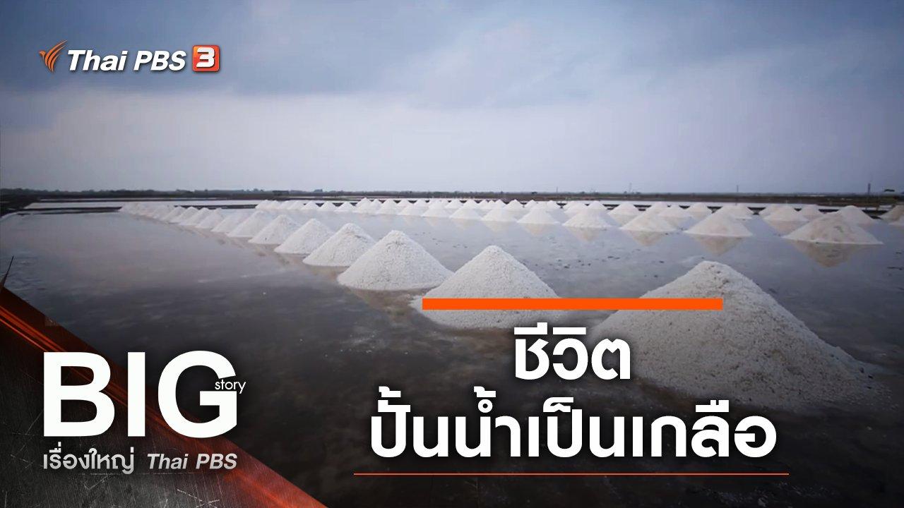Big Story เรื่องใหญ่ Thai PBS - ชีวิตปั้นน้ำเป็นเกลือ