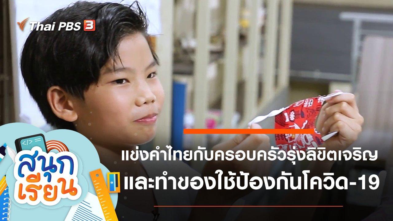 สนุกเรียน - แข่งคำไทยกับครอบครัวรุ่งลิขิตเจริญ และทำของใช้ป้องกันโควิด-19