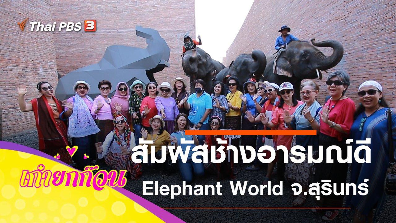 เก๋ายกก๊วน - Elephant World โครงการคชศึกษา จ.สุรินทร์