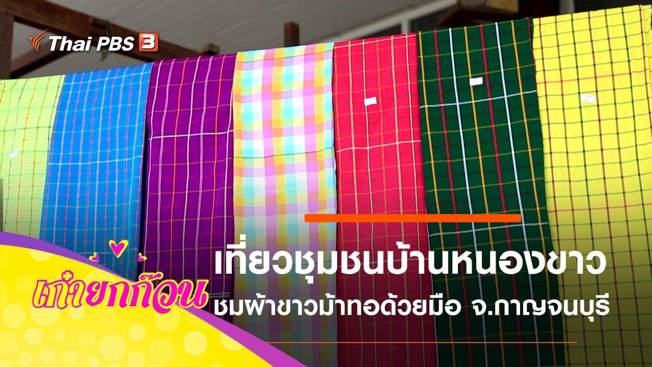 เก๋ายกก๊วน - เที่ยววิถีชุมชนบ้านหนองขาว จ.กาญจนบุรี