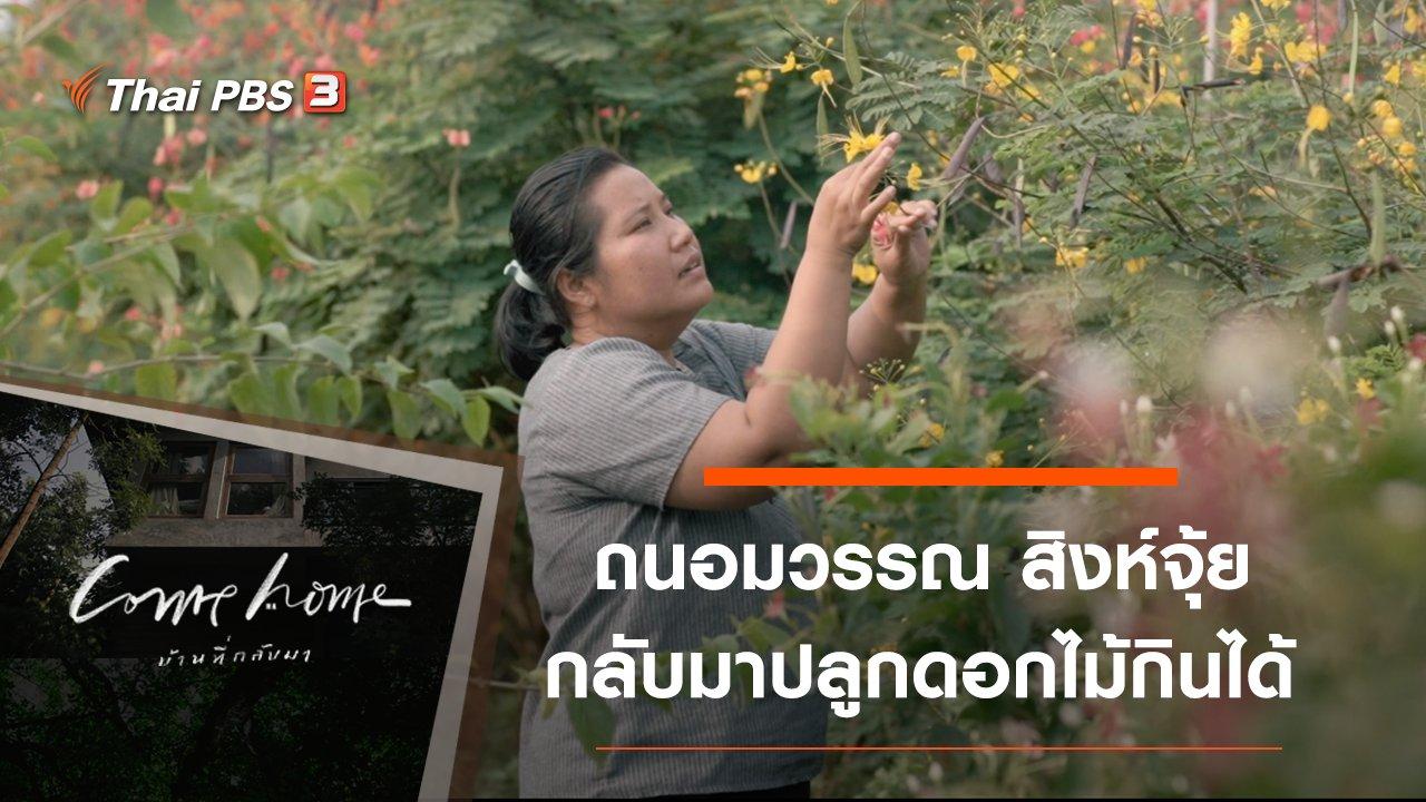 COME HOME บ้านที่กลับมา - ถนอมวรรณ สิงห์จุ้ย : กลับมาปลูกดอกไม้กินได้
