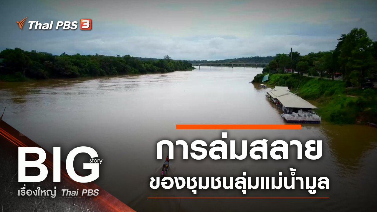 Big Story เรื่องใหญ่ Thai PBS - การล่มสลายของชุมชนลุ่มแม่น้ำมูล
