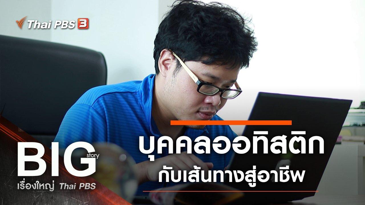 Big Story เรื่องใหญ่ Thai PBS - บุคคลออทิสติกกับเส้นทางสู่อาชีพ