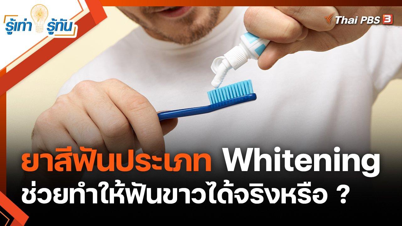 รู้เท่ารู้ทัน - ยาสีฟันประเภท Whitening ช่วยทำให้ฟันขาวได้จริงหรือ ?