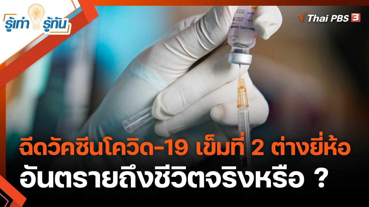 รู้เท่ารู้ทัน - ฉีดวัคซีนโควิด-19 เข็มที่ 2 ต่างยี่ห้อ อันตรายถึงชีวิตจริงหรือ ?
