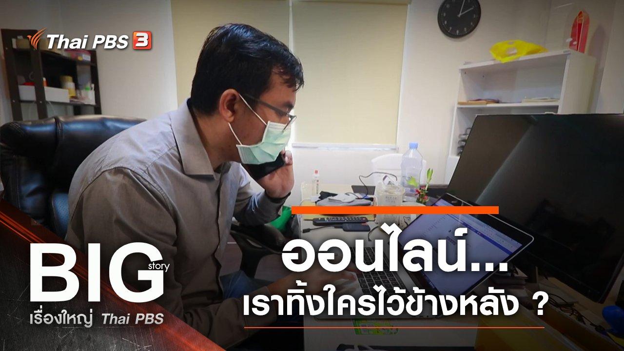 Big Story เรื่องใหญ่ Thai PBS - ออนไลน์...เราทิ้งใครไว้ข้างหลัง ?