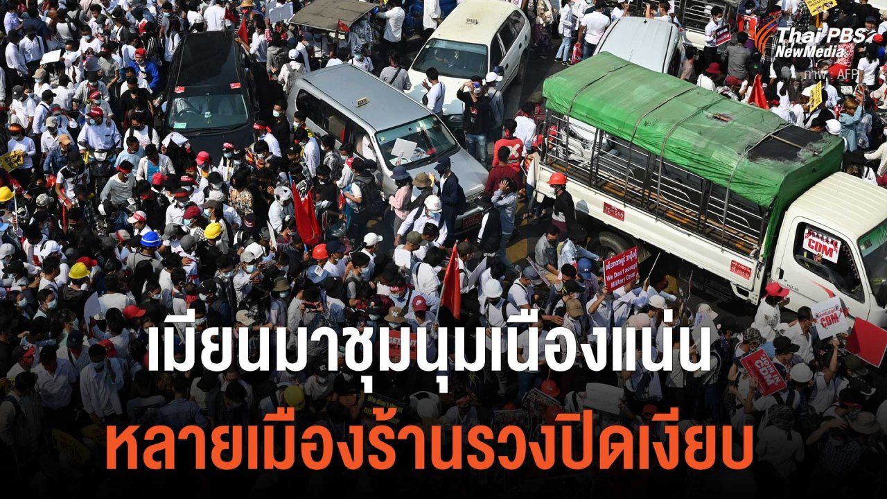 วิกฤตการเมืองเมียนมา - เมียนมาชุมนุมเนืองแน่น หลายเมืองร้านรวงปิดเงียบ