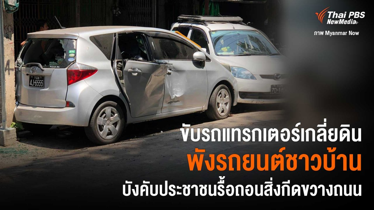 วิกฤตการเมืองเมียนมา - ขับรถแทรกเตอร์เกลี่ยดินพังรถยนต์ชาวบ้าน บังคับประชาชนรื้อถอนสิ่งกีดขวางถนน