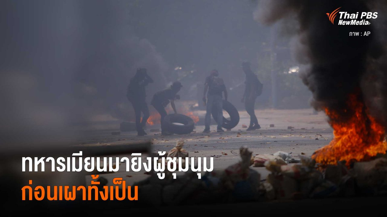 วิกฤตการเมืองเมียนมา - ทหารเมียนมายิงผู้ชุมนุม ก่อนเผาทั้งเป็น
