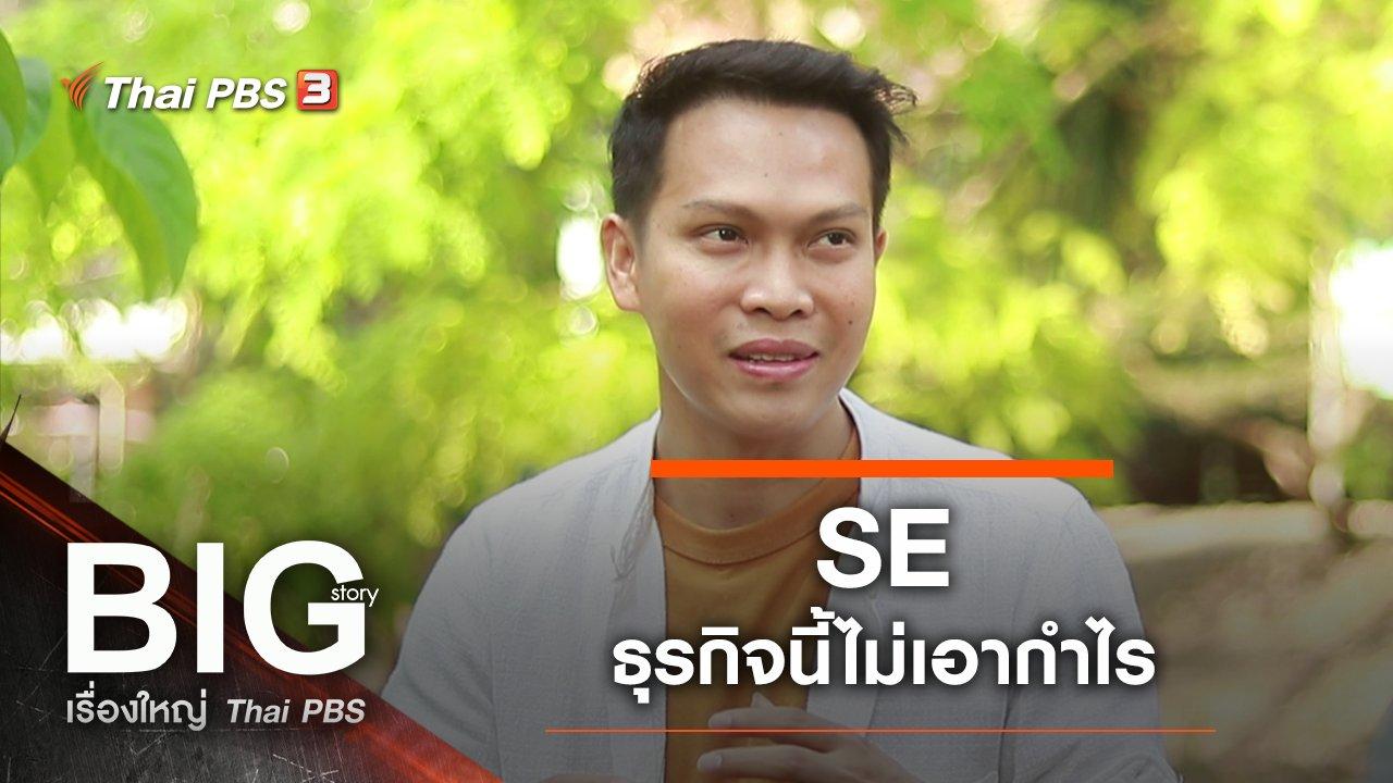 Big Story เรื่องใหญ่ Thai PBS - SE ธุรกิจนี้ไม่เอากำไร