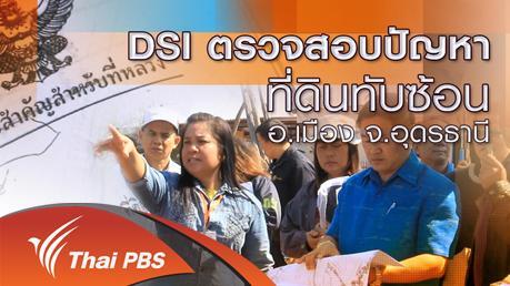 ร้องทุก(ข์) ลงป้ายนี้ - DSI ตรวจสอบปัญหาที่ดินทับซ้อน อ.เมือง จ.อุดรธานี