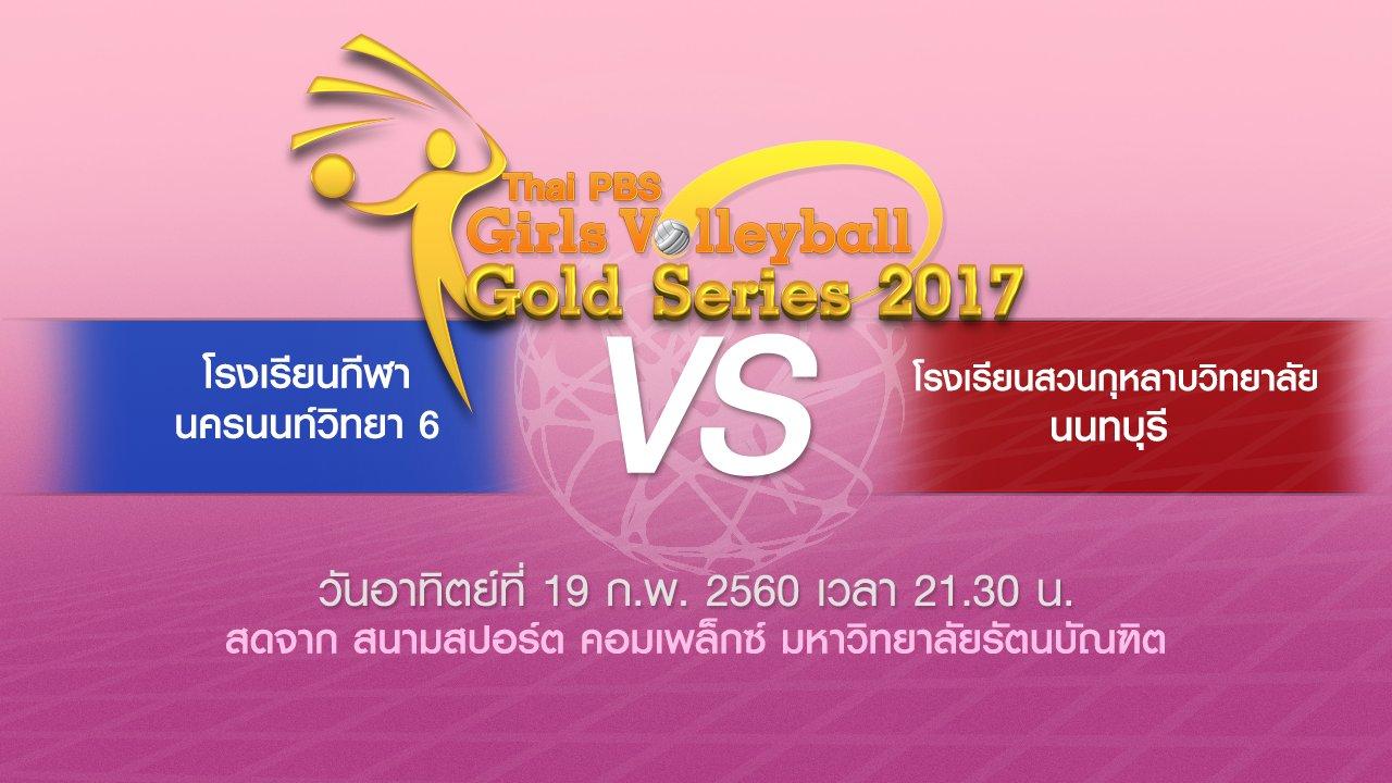 Thai PBS Girls Volleyball Gold Series 2017 - โรงเรียนกีฬานครนนท์วิทยา 6 vs โรงเรียนสวนกุหลาบวิทยาลัย นนทบุรี