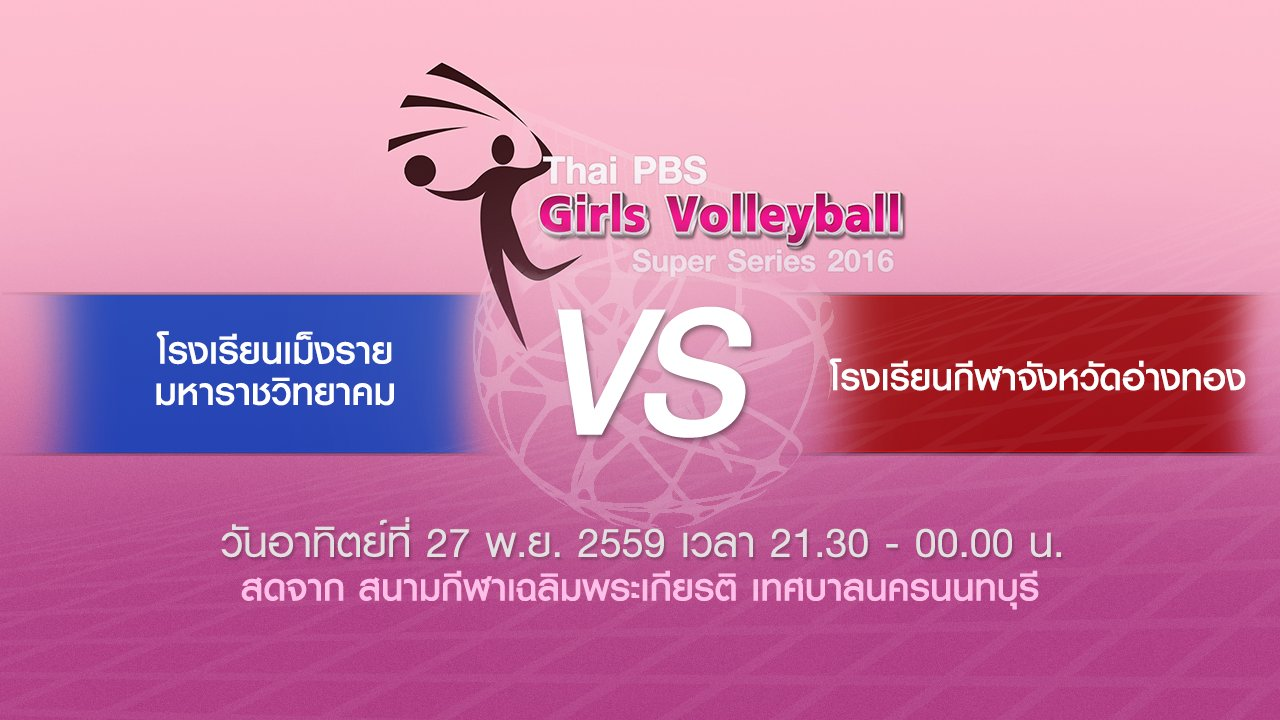 Thai PBS Girls Volleyball Super Series 2016 - โรงเรียนเม็งรายมหาราชวิทยาคม - โรงเรียนกีฬาจังหวัดอ่างทอง