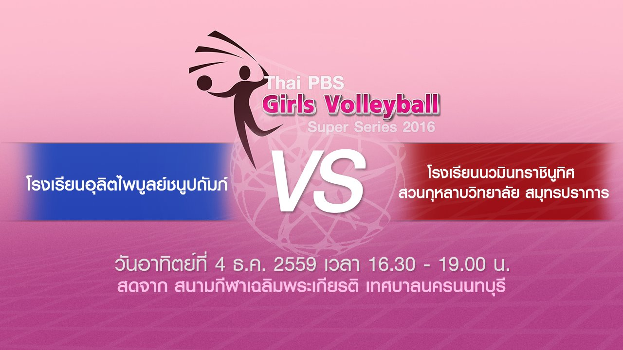 Thai PBS Girls Volleyball Super Series 2016 - โรงเรียนอุลิตไพบูลย์ชนูปถัมภ์ - โรงเรียนนวมินทราชินูทิศ สวนกุหลาบวิทยาลัย สมุทรปราการ