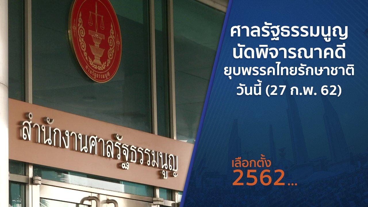 เลือกตั้ง 2562 - ศาลรัฐธรรมนูญนัดพิจารณาคดียุบพรรคไทยรักษาชาติ วันนี้ (27 ก.พ. 62)
