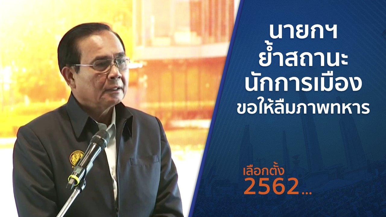 เลือกตั้ง 2562 - นายกฯ ย้ำสถานะนักการเมือง - ขอให้ลืมภาพทหาร