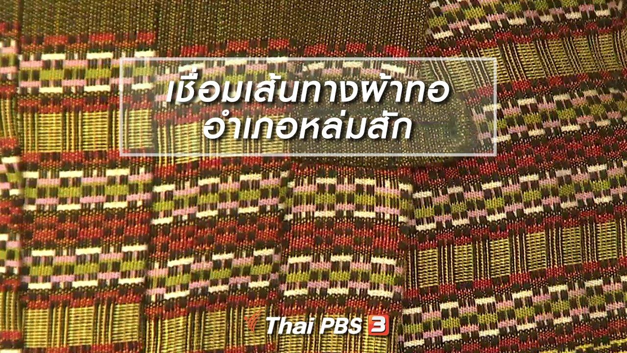 ไทยบันเทิง - หัวใจในลายผ้า : เชื่อมเส้นทางผ้าทออำเภอหล่มสัก