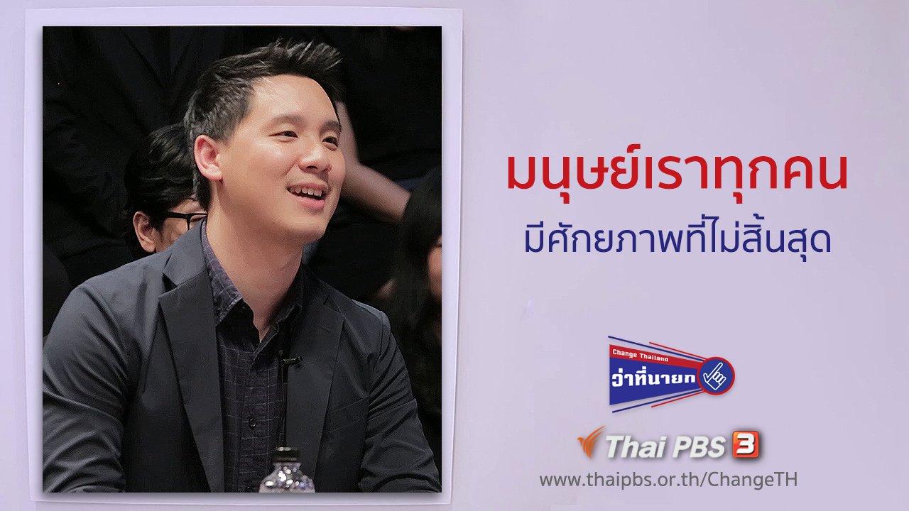 Change Thailand ว่าที่นายก - มนุษย์เราทุกคนมีศักยภาพที่ไม่สิ้นสุด