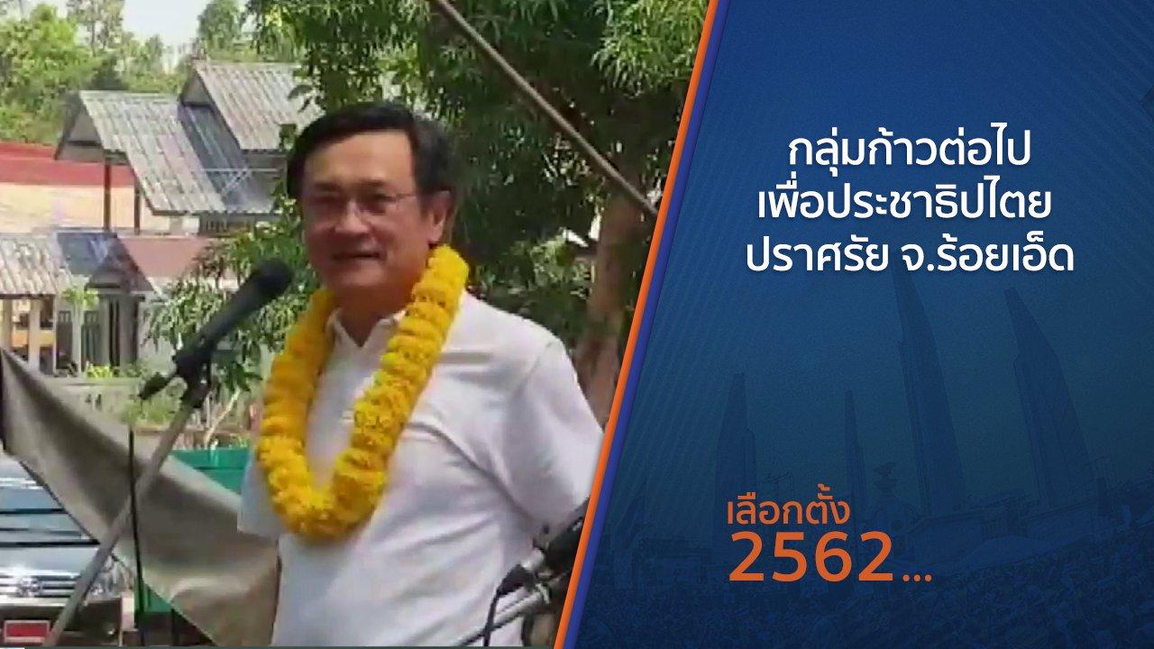 เลือกตั้ง 2562 - กลุ่มก้าวต่อไปเพื่อประชาธิปไตย ปราศรัย จ.ร้อยเอ็ด