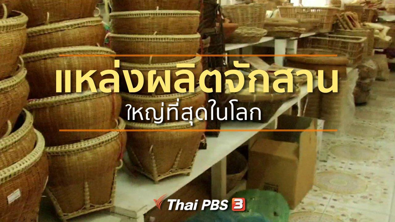 ทุกทิศทั่วไทย - ชุมชนทั่วไทย : แหล่งผลิตจักสานใหญ่ที่สุดในโลก