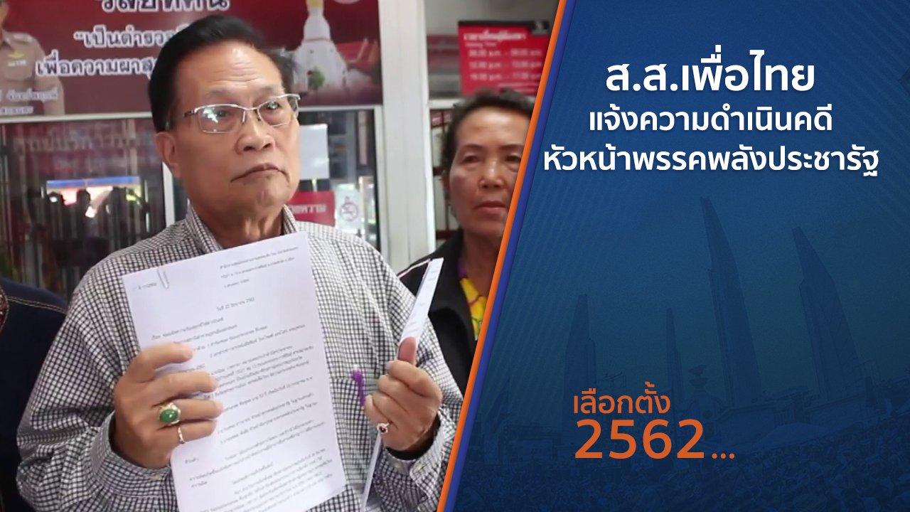 เลือกตั้ง 2562 - ส.ส.เพื่อไทยแจ้งความดำเนินคดีหัวหน้าพรรคพลังประชารัฐ