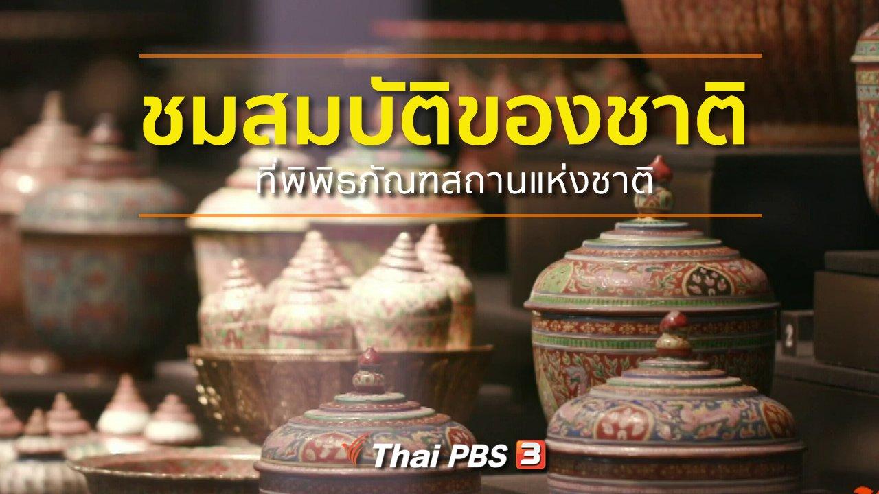 ทุกทิศทั่วไทย - ชุมชนทั่วไทย : ชมสมบัติของชาติที่พิพิธภัณฑสถานแห่งชาติ