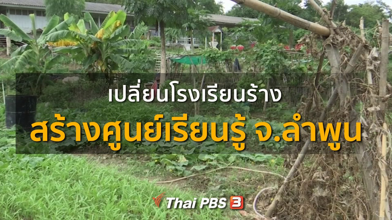 ทุกทิศทั่วไทย - ชุมชนทั่วไทย : เปลี่ยนโรงเรียนร้างสร้างศูนย์เรียนรู้ จ.ลำพูน