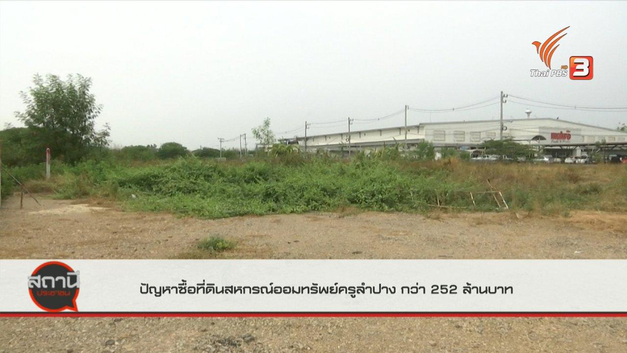 สถานีประชาชน - สถานีร้องเรียน : ปัญหาการซื้อที่ดินสหกรณ์ออมทรัพย์ครูลำปาง มูลค่ากว่า 252 ล้านบาท