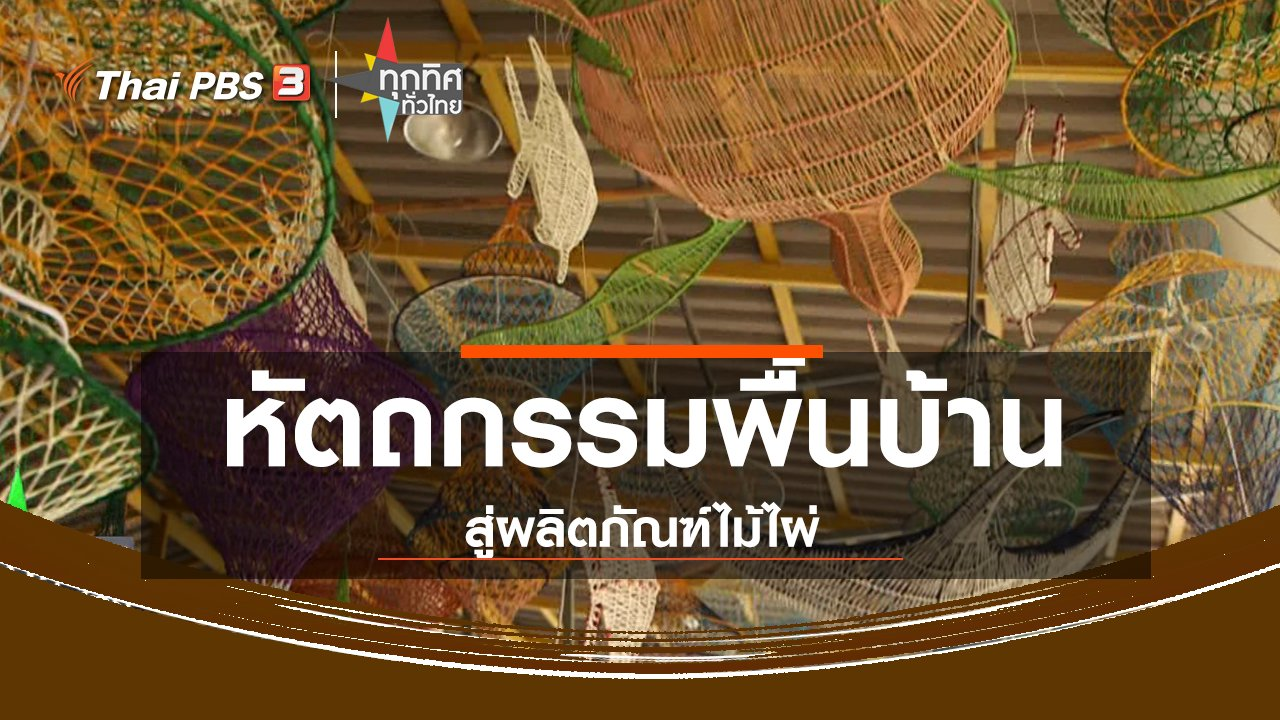 ทุกทิศทั่วไทย - อาชีพทั่วไทย : หัตถกรรมพื้นบ้านสู่ผลิตภัณฑ์ไม้ไผ่