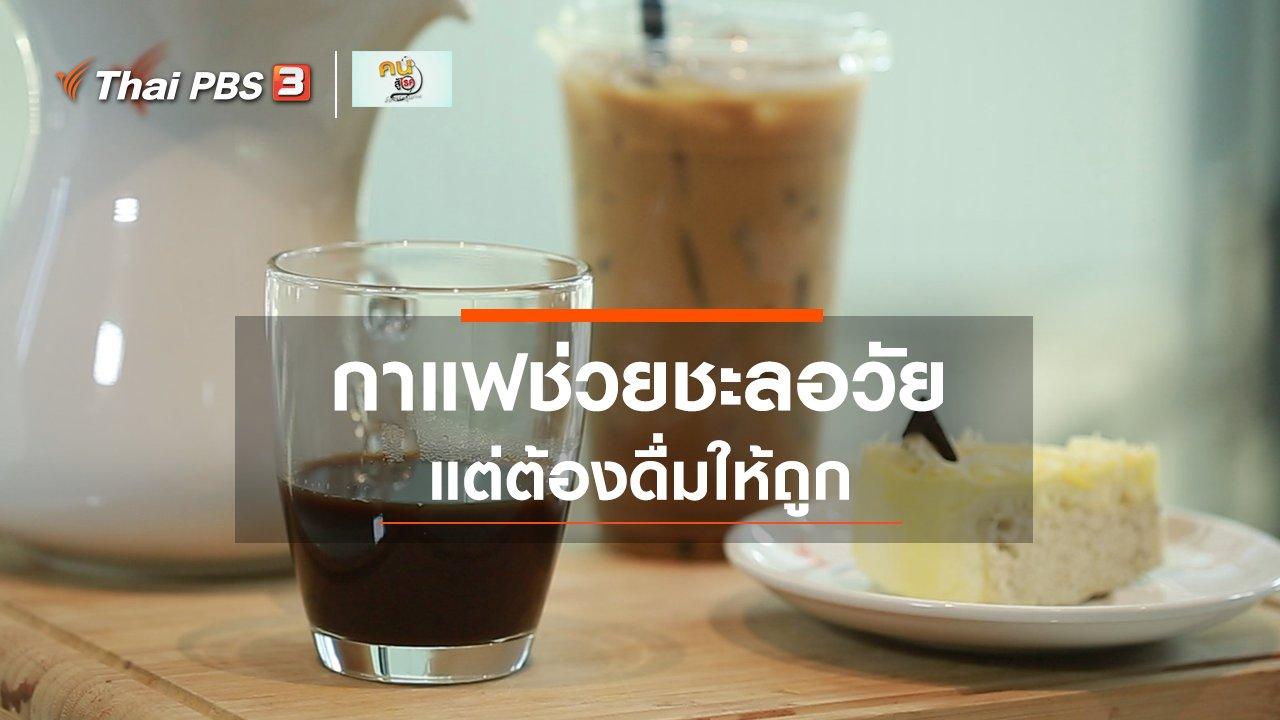คนสู้โรค - ปรับก่อนป่วย : กาแฟช่วยชะลอวัย แต่ต้องดื่มให้ถูก