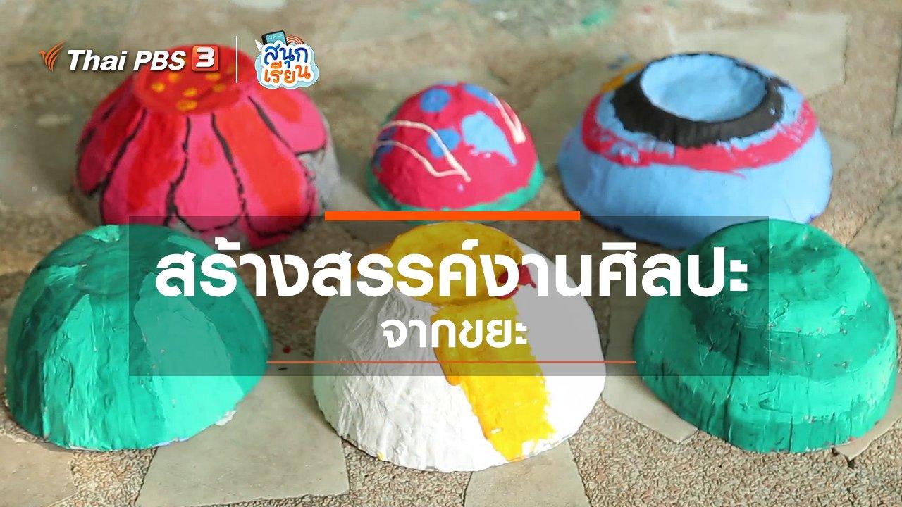 สนุกเรียน - วิชาประสบการณ์ชีวิต : สร้างสรรค์งานศิลปะจากขยะ
