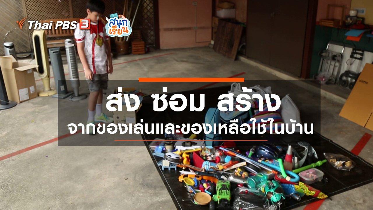 """สนุกเรียน - วิชาประสบการณ์ชีวิต : """"ส่ง ซ่อม สร้าง"""" จากของเล่นและของเหลือใช้ในบ้าน"""
