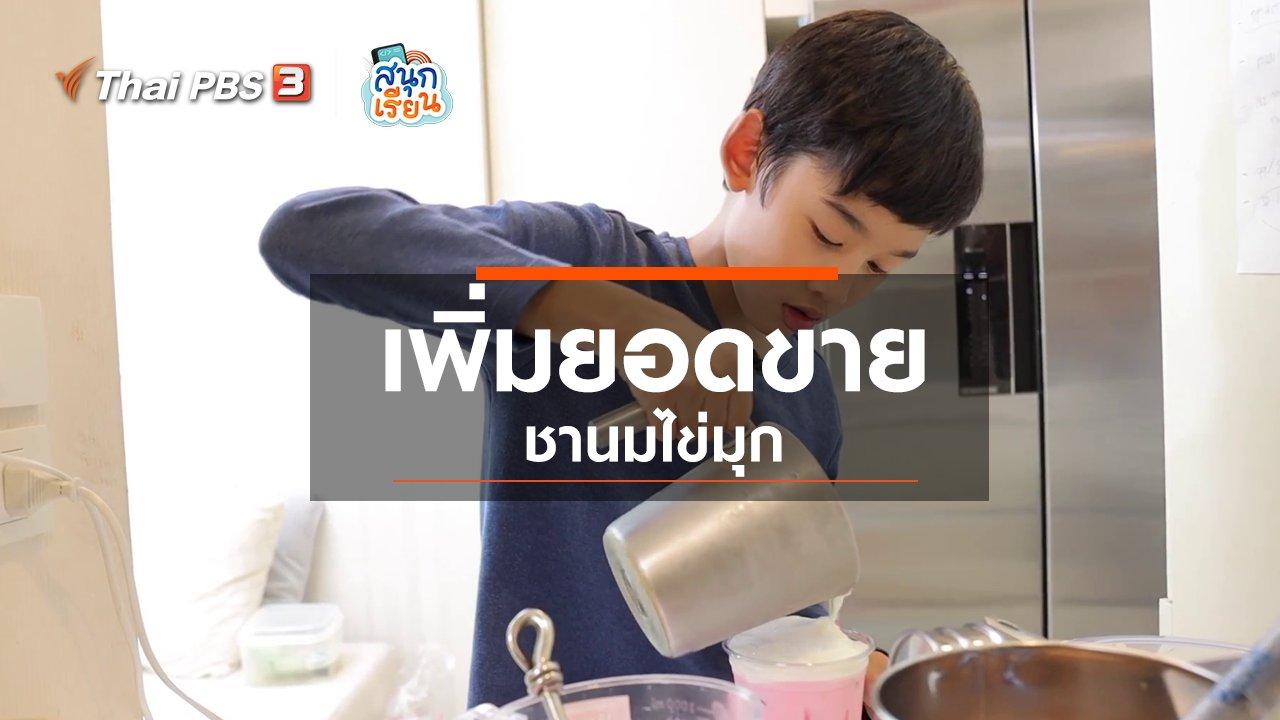 สนุกเรียน - วิชาประสบการณ์ชีวิต : เพิ่มยอดขายชานมไข่มุก