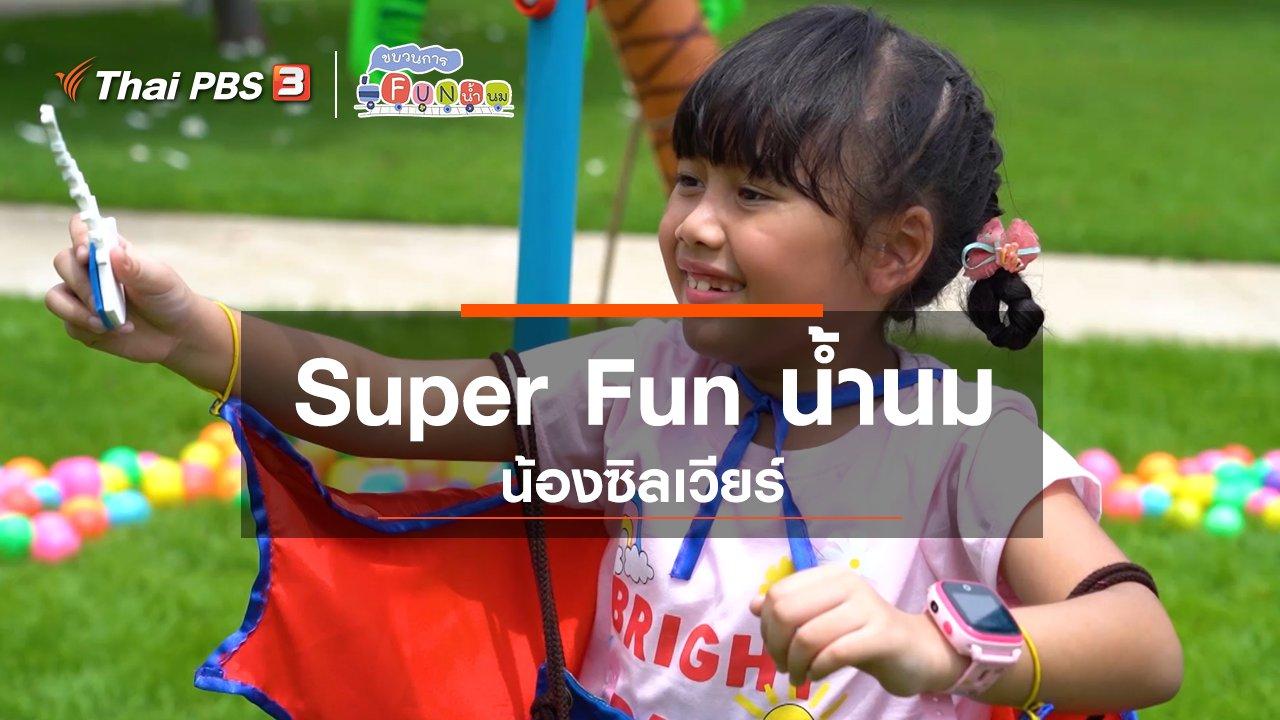 ขบวนการ Fun น้ำนม - Super Fun น้ำนม : น้องซิลเวียร์