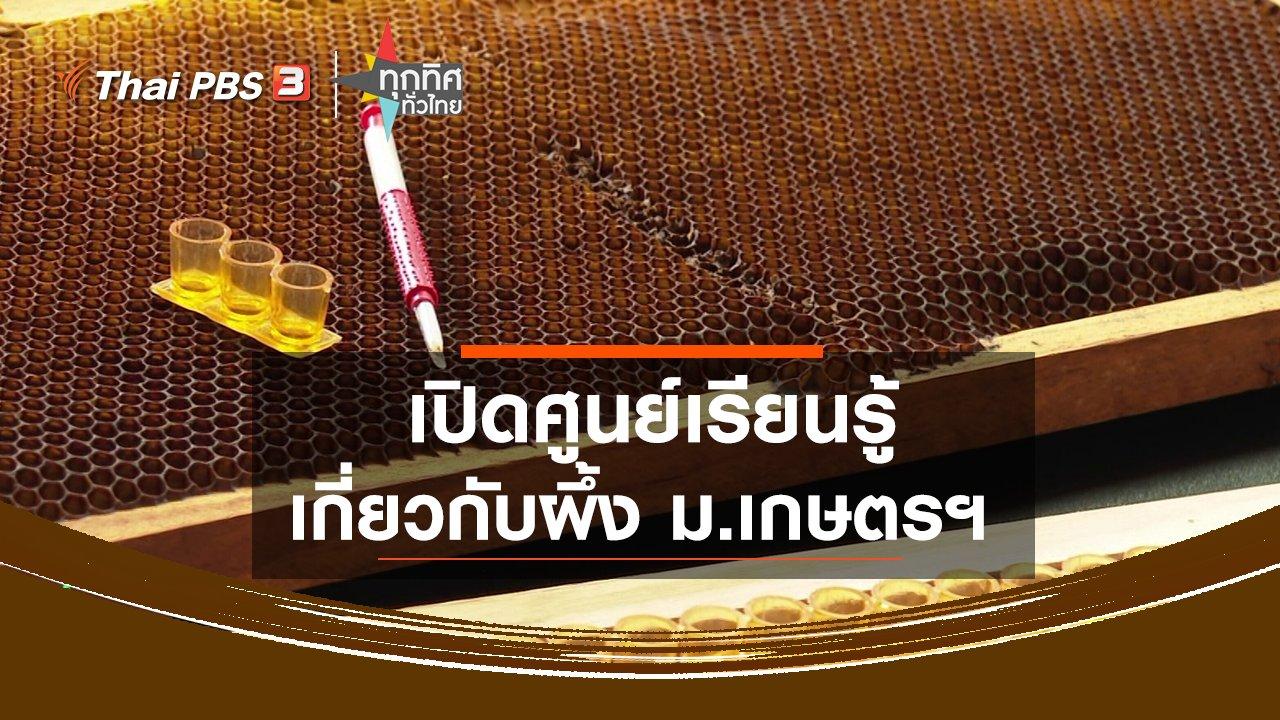 ทุกทิศทั่วไทย - เปิดศูนย์เรียนรู้เกี่ยวกับผึ้ง ม.เกษตรฯ