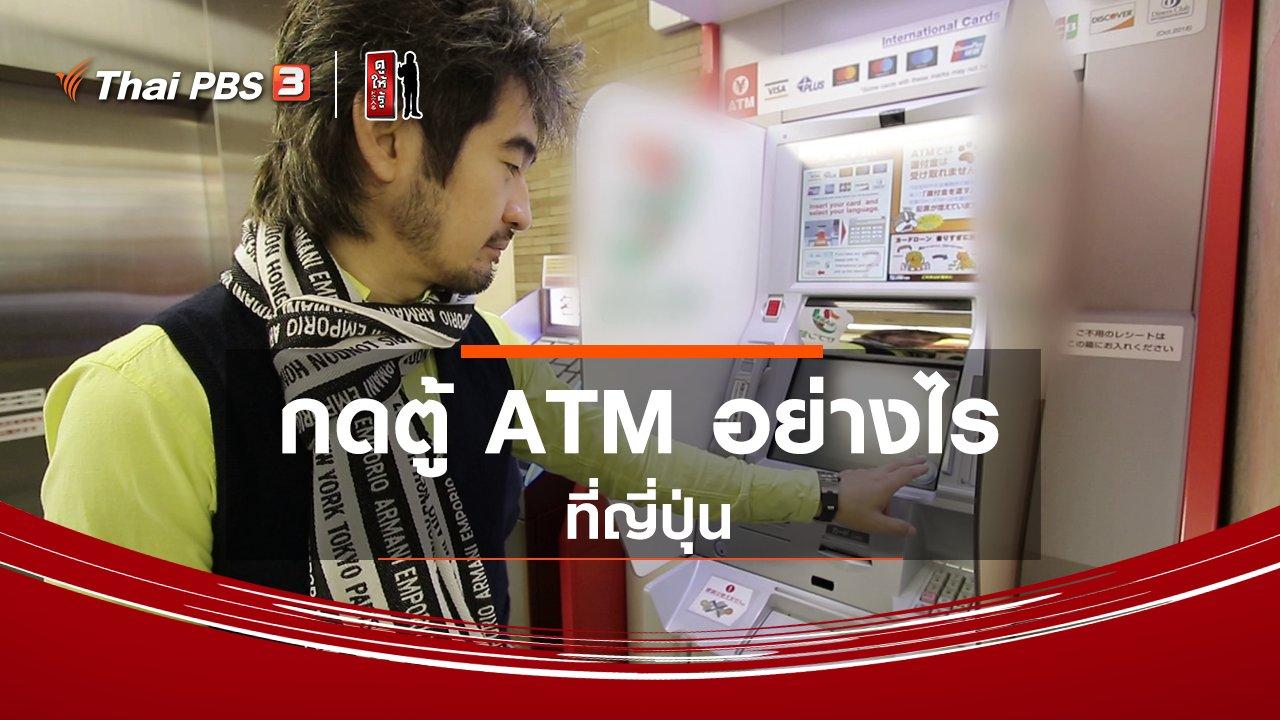 ดูให้รู้ - รู้ให้ลึกเรื่องญี่ปุ่น : กดตู้ ATM อย่างไร ที่ญี่ปุ่น