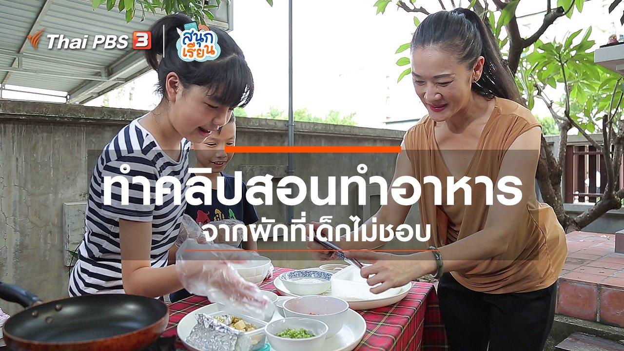 สนุกเรียน - วิชาประสบการณ์ชีวิต : ทำคลิปสอนทำอาหารจากผักที่เด็กไม่ชอบ