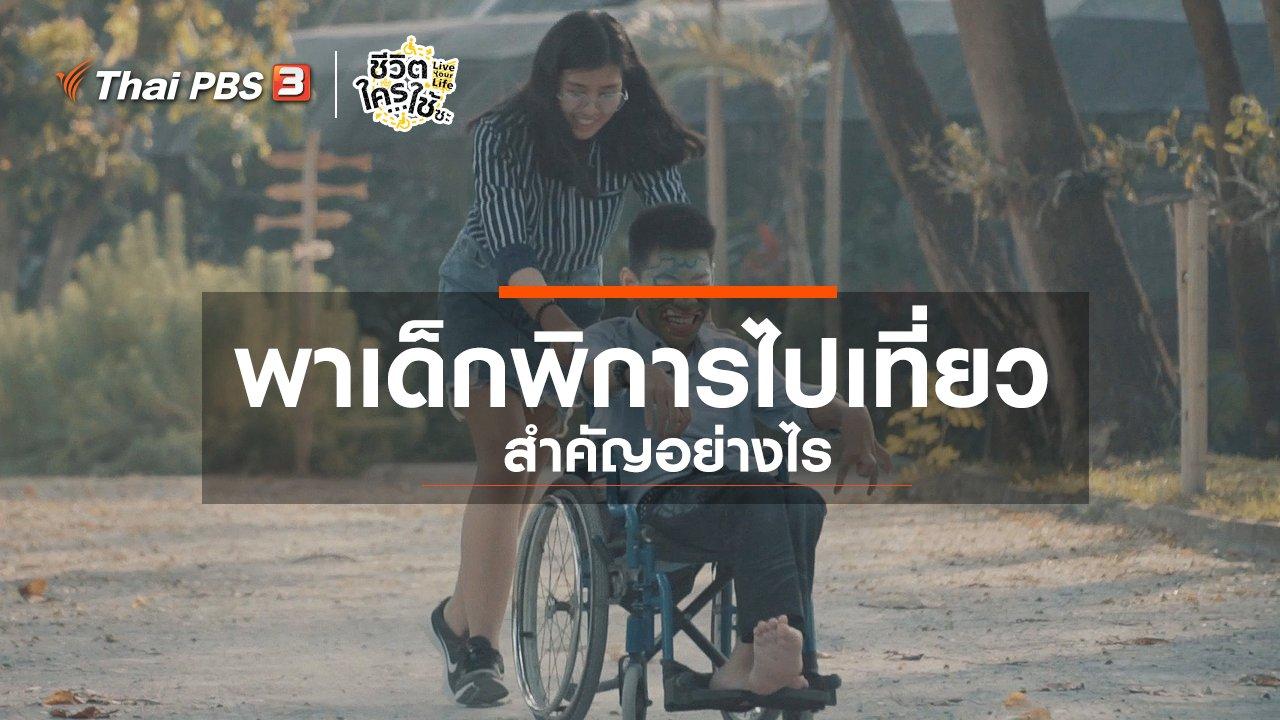 ชีวิตใครใช้ซะ Live Your Life - เรียนรู้โลกของคนพิการ : การพาเด็กพิการไปเที่ยวสำคัญอย่างไร