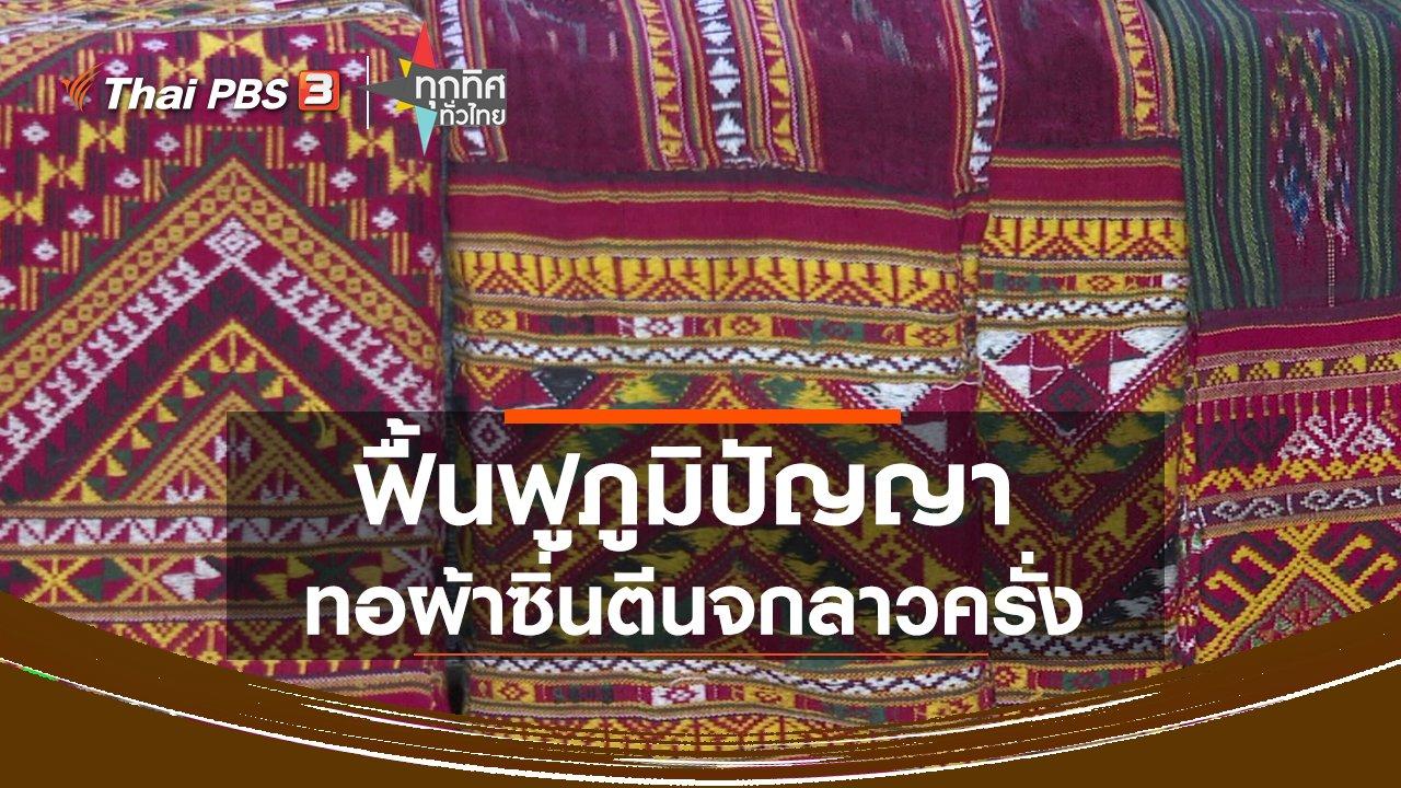 ทุกทิศทั่วไทย - ฟื้นฟูภูมิปัญญาการทอผ้าซิ่นตีนจกลาวครั่ง